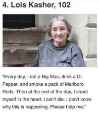 """Head, Help, and Reds: 4. Lois Kasher, 102  """"Every day, I eat a Big Mac, drink a Dr.  Pepper, and smoke a pack of Marlboro  Reds. Then at the end of the day, I shoot  myself in the head. I can't die. I don't know  why this is happening. Please help me."""""""