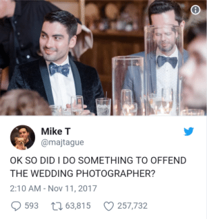 Wedding, Nov, and Did: 4  Mike T  @majtague  OK SO DID I DO SOMETHING TO OFFEND  THE WEDDING PHOTOGRAPHER?  2:10 AM-Nov 11, 2017  593 63,815 257,732