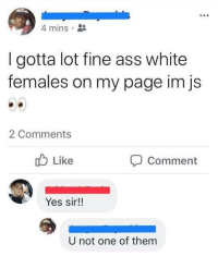 Ass, Blackpeopletwitter, and White: 4 mins  I gotta lot fine ass white  females on my page im js  2 Comments  Like  Comment  Yes sir!!  U not one of them <p>Yes sir!! (via /r/BlackPeopleTwitter)</p>