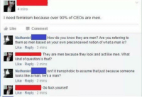 Feminism, Memes, and Fuck: 4 mins  I need feminism because over 90% of CEOs are men.  Edn Like  Comment  How do you know they are men? Are you referring to  Nathaniel  them as men based on your own preconceived notion of what a man is?  Like Reply 3 mins  They are men because they look and act like men. What  kind of question is that?  Like Reply 2 mins  Nathaniel  looks like a man, he's a man?  Like Reply 2 mins  isn't it transphobic to assume that just because someone  Go fuck yourself  Like Reply 2 mins