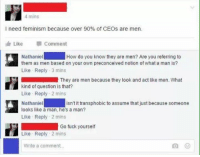 Feminism, Memes, and Fuck: 4 mins  I need feminism because over 90% of CEOs are men.  Like  -Comment  Nathaniel  them as men based on your own preconceived notion ofwhat a man is?  Like Reply 3 mins  How do you know they are men? Are you referring to  They are men because they look and act like men. What  kind of question is that?  Like Reply 2 mins  Nathaniel  looks like a man, he's a man?  Like Reply 2 mins  isn't it transphobic to assume that just because someone  Go fuck yourself  Like Reply 2 mins  Write a comment.