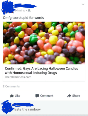 Drugs, Halloween, and Tumblr: 4 mins .  Omfg too stupid for words  Confirmed: Gays Are Lacing Halloween Candies  with Homosexual-Inducing Drugs  liberaldarkness.com  2 Comments  Like  Comment  → Share  aste the rainbow memehumor:  Homosexual-Inducing Drug
