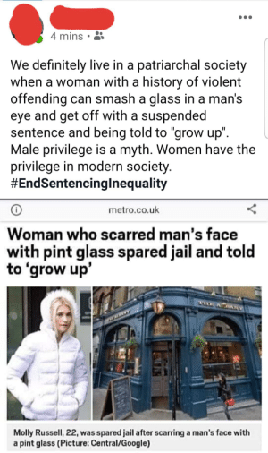 "Think it's difficult being a women? Imagine how difficult it must be for a man.: 4 mins  We definitely live in a patriarchal society  when a woman with a history of violent  offending can smash a glass in a man's  eye and get off with a suspended  sentence and being told to ""grow up"".  Male privilege is a myth. Women have the  privilege in modern society.  #EndSentencinglnequality  metro.co.uk  Woman who scarred man's face  with pint glass spared jail and told  to 'grow up'  ALRARY  Molly Russell, 22, was spared jail after scarring a man's face with  a pint glass (Picture: Central/Google) Think it's difficult being a women? Imagine how difficult it must be for a man."