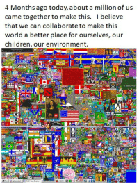 "Children, Internet, and Http: 4 Months ago today, about a million of us  came together to make this. I believe  that we can collaborate to make this  world a better place for ourselves, our  children, our environment. <p>Can&rsquo;t believe that it was only 4 months ago that about a million of us worked together to create this. Probably my favorite internet experience. via /r/wholesomememes <a href=""http://ift.tt/2vxR39j"">http://ift.tt/2vxR39j</a></p>"