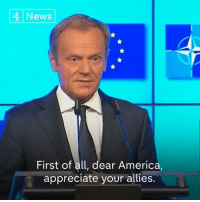 "America, Memes, and News: 4 News  First of all, dear America,  appreciate your allies. ""Dear America, appreciate your allies. After all, you don't have that many.""  President of the European Council Donald Tusk has this message for President Trump ahead of the NATO summit."