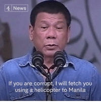 """""""I will definitely kill you.""""  Philippine President Rodrigo Duterte has threatened to throw corrupt officials out of a helicopter mid-flight and kill drug lords under his administration.: 4 News  If you are corrupt, l will fetch you  Using a helicopter to Manila """"I will definitely kill you.""""  Philippine President Rodrigo Duterte has threatened to throw corrupt officials out of a helicopter mid-flight and kill drug lords under his administration."""