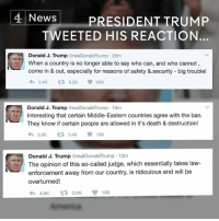 Donald J. Trump's travel ban has been temporarily blocked by a US judge in Seattle - and He's not happy about it.: 4 News  PRESIDENT TRUMP  TWEETED HIS REACTION  Donald J. Trump  realDonaldTrump 26m  When a country is no longer able to say who can, and who cannot  come in & out, especially for reasons of safety &.security big trouble!  5.4K  t 5.2K 20K  Donald J. Trump  real DonaldTrump 19m  Interesting that certain Middle-Eastern countries agree with the ban.  They know if certain people are allowed in it's death & destruction!  13K  3.8K  3.4K  Donald J. Trump  @real Donald Trump 13m  The opinion of this so-called judge, which essentially takes law-  enforcement away from our country, is ridiculous and will be  overturned!  12K  t 2.9K  4.8K Donald J. Trump's travel ban has been temporarily blocked by a US judge in Seattle - and He's not happy about it.