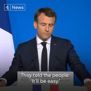 """Some of the Brexiteers will be far away and most of them will be well protected... because they're set up for life.""  French President Emmanuel Macron says the British people will find themselves in an ""economic crisis"" if there's a no-deal Brexit.: 4 News  They told the people:  It'll be easy  mars 2019 ""Some of the Brexiteers will be far away and most of them will be well protected... because they're set up for life.""  French President Emmanuel Macron says the British people will find themselves in an ""economic crisis"" if there's a no-deal Brexit."