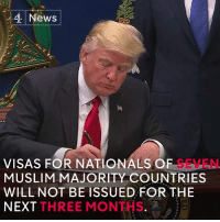 """Donald J. Trump has signed an executive order establishing """"new vetting measures to keep radical Islamic terrorists out of the United States.""""   The order blocks refugees and temporarily bars people from seven Muslim-majority countries from entering the US. Rights groups and political figures have called the move """"backward and nasty"""".: 4 News  VISAS FOR NATIONALS OF  LEN.  MUSLIM MAJORITY COUNTRIES  WILL NOT BE ISSUED FOR THE  NEXT  THREE MON Donald J. Trump has signed an executive order establishing """"new vetting measures to keep radical Islamic terrorists out of the United States.""""   The order blocks refugees and temporarily bars people from seven Muslim-majority countries from entering the US. Rights groups and political figures have called the move """"backward and nasty""""."""