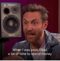 "Memes, Money, and Music: 4 News  When I was poor,/1 had  a lot of time to spend money ""When I was poor, I had a lot of time to spend money but I didn't have money. Now that I have money, I don't have time to spend it.""   DJ/Producer David Guetta talks about his success in the music industry."