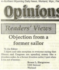 Memes, Quite, and Drunkenness: 4-Northern Wyoming Daily News, Worland, Wyo., Fri  Opinions  Readers' Views  Objection from a  former sailor  To the Editor:  I object and take exception to everyone saying that  Obama and Congress are spending money like a  drunken sailor. As a former drunken sailor, I quit when  I ran out of money.  Bruce L.  Hargraves  USN Retired  Worland DV6