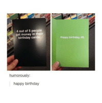 ITS MY BIRTHDAY: 4 out of 5 people  get money in their  birthday cards.  humorously:  happy birthday  Happy birthday, ITS MY BIRTHDAY