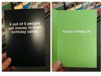 Birthday, Get Money, and Money: 4 out of 5 people  get money in their  birthday cards.  Happy birthday,