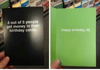 Birthday, Get Money, and Money: 4 out of 5 people  get money in their  birthday cards.  Happy birthday, Ouch