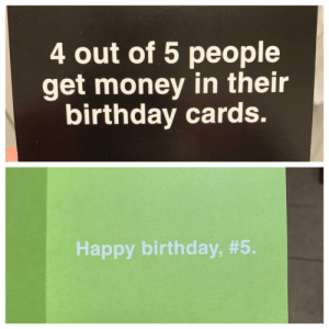 Birthday, Get Money, and Money: 4 out of 5 people  get money in their  birthday cards.  Happy birthday, Got my boss a birthday card..