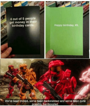 Birthday, Get Money, and Money: 4 out of 5 people  get money in their  birthday card  Happy birthday, #5.  We've been tricked, weve been backstabbed and we've been quite  possibly, bamboozled Is this format dead yet? Already know the answer