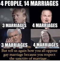 Gay Pic: 4 PEOPLE, 14 MARRIAGES  3 MARRIAGES 4MARRIAGES  3 MARRIAGES 4MARRIAGES  But tell us again how you all oppose  gay marriage because you respect  the sanctity of marriage...