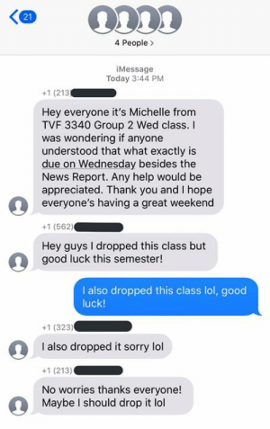 What college is all about  By _jcmadrigal | TW: 4 People  iMessage  Today 3:44 PM  +1 (213  Hey everyone it's Michelle from  TVF 3340 Group 2 Wed class.  was wondering if anyone  understood that what exactly is  due on Wednesday besides the  News Report. Any help would be  appreciated. Thank you and I hope  everyone's having a great weekend  +1 (562)  Hey guys I dropped this class but  good luck this semester!  I also dropped this class lol, good  luck!  +1 (323)  I also dropped it sorry lol  +1 (213)  No worries thanks everyone!  Maybe I should drop it lol  21 What college is all about  By _jcmadrigal | TW