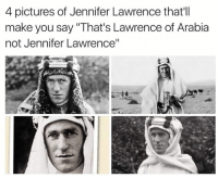 "Lawrence: 4 pictures of Jennifer Lawrence that'll  make you say ""That's Lawrence of Arabia  not Jennifer Lawrence"""