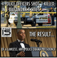 Memes, Police, and Citi: 4 POLICE OFFICERS SHOT TKILLED  IN DAY-ANDHN 4 CITIES  POL  PROTECTING THE  LAMO CITY  108-181  wwwSILENGEisCONSENT ane  SILENCE  THE RESULT  CONSENT  OF A LAWLESS, ANTI!POLICE OBAMA PRESIDENCY Hope you are proud.