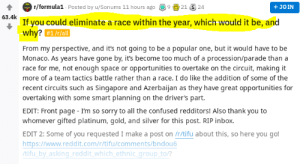 Confused, Reddit, and Sorry: 4 r/formula1 Posted by u/Sonums 11 hours ago2124  63.4k  + JOIN  If you could eliminate a race within the year, which would it be, and  why? #1 /r/all  From my perspective, and it's not going to be a popular one, but it would have to be  Monaco. As years have gone by, it's become too much of a procession/parade than a  race for me, not enough space or opportunities to overtake on the circuit, making it  more of a team tactics battle rather than a race. I do like the addition of some of the  recent circuits such as Singapore and Azerbaijan as they have great opportunities for  overtaking with some smart planning on the driver's part  EDIT: Front page - I'm so sorry to all the confused redditors! Also thank you to  whomever gifted platinum, gold, and silver for this post. RIP inbox.  EDIT 2: Some of you requested I make a post on /r/tifu about this, so here you go  https://www.reddit.com/r/tifu/comments/bndou6  tifu by asking reddit which ethnic aroup to/? Casual Genocide