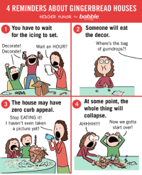 Cartoon I did for Babble about gingerbread houses. My kids are notorious for eating all the decor immediately. Their houses have like one gumdrop. And after they admire their work, that gumdrop gets eaten too.: 4 REMINDERS ABOUT GINGERBREAD HOUSES  HEDGER HUMOR for babble.  1 You have to wait  2 Someone will eat  for the icing to set.  the decor.  Where's the bag  Decorate!  Wait an HOUR?  of gumdrops?!  Decorate!  COO  At some point, the  The house may have  whole thing will  zero curb appeal.  collapse.  Stop EATING it!  AHHHH!!!  Now we gotta  I haven't even taken  start over  a picture yet! Cartoon I did for Babble about gingerbread houses. My kids are notorious for eating all the decor immediately. Their houses have like one gumdrop. And after they admire their work, that gumdrop gets eaten too.