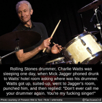 "Charlie, Dank, and Drunk: 4  Rolling Stones drummer, Charlie Watts was  sleeping one day, when Mick Jagger phoned drunk  to Watts' hotel room asking where was his drummer.  Watts got up, suited-up, went to Jagger's room  punched him, and then replied: ""Don't ever call me  your drummer again. You're my fucking singer!""  Photo courtesy of Poiseon Bild & Text / flickr / wikimedia  @factsweird <p>FO Mick you big lip fruit via /r/dank_meme <a href=""https://ift.tt/2KlSPC8"">https://ift.tt/2KlSPC8</a></p>"