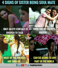 World, Indianpeoplefacebook, and Hidden: 4 SIGNS OF SISTER BEING SOUL MATE  THERE ARE NO SECRETS  ONLY AN EYE CONTACT IS  ENOUGH TO TALK  HIDDEN  LAUGHING  MOST OF THE CHOICESCAN GO ALONG TO ANY  ARE SIMILAR  PART OF THE WORLD