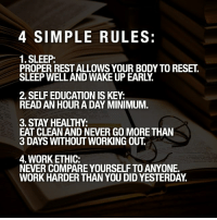 Life, Memes, and Working Out: 4 SIMPLE RULES:  1. SLEEP:  PROPER REST ALLOWS YOUR BODY TO RESET.  SLEEP WELL AND WAKE UP EARLY.  2. SELF EDUCATION IS KEY:  READ AN HOUR A DAY MINIMUM.  3. STAY HEALTHY:  EAT CLEAN AND NEVER GO MORE THAN  3 DAYS WITHOUT WORKING OUT  4. WORK ETHIC:  NEVER COMPARE YOURSELF TO ANYONE.  WORK HARDER THAN YOU DID YESTERDAY. Here's a few simple rules to begin performing your best. - Apply them and watch how your life changes. ☝🏼 - Tag someone who could use this👇🏼👇🏼 - teamagentsteven gettowork
