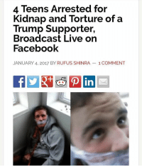 Memes, 🤖, and Daily Show: 4 Teens Arrested for  Kidnap and Torture of a  Trump Supporter,  Broadcast Live on  Facebook  JANUARY 4, 2017 BY RUFUS SHINRA 1 COMMENT What a bunch of freaking idiots. Could you imagine if white people did that to a black Hillary supporter? 🔴🔵Want to see more? Check out my YouTube channel: Dylan's Daily Show🔵🔴 JOINT INSTAGRAM: @rightwingsavages Partners: 🇺🇸👍: @The_Typical_Liberal 🇺🇸💪@tomorrowsconservatives 🇺🇸 @DylansDailyShow 🇺🇸@conservstive.female 😈 @too_savage_for_liberals 💪 @RightWingRoast 🇺🇸 @Conservative.American 🇺🇸 @Trumpmemz DonaldTrump Trump HillaryClinton MakeAmericaGreatAgain Conservative Republican Liberal Democrat Ccw247 MAGA Politics LiberalLogic Savage TooSavageForDemocrats Instagram Merica America PresidentTrump Funny True sotrue