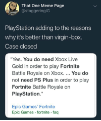 """Cats, Dank, and Funny: 4.  That One Meme Page  @staggeringlG  PlayStation adding to the reasons  why it's better than virgin-box.  Case closed  """"Yes. You do need Xbox Live  Gold in order to play Fortnite  Battle Royale on Xbox. You do  not need PS Plus in order to play  Fortnite Battle Royale on  PlayStation.""""  Epic Games' Fortnite  Epic Games fortnite faq Niggas really paying a membership to play a free internet game 🤧 @larnite • ➫➫➫ Follow @Staggering for more funny posts daily! • (Ignore: memes dank comedy funny cats music love me goals happy ligmaballs)"""