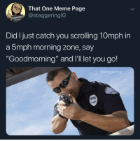 "Meme, Money, and Cash Money: 4.  That One Meme Page  staggeringlG  STAGGERING  96291845  Did I just catch you scrolling 10mph in  a 5mph morning zone, say  Goodmorning"" and I'll let you go!  @staggering Not very cash money of you nyuckas"