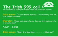 "thanks MB: 4  The Irish 999 call  An Irish woman is cleaning her husband's rifle and accidentally shot him.  Irish woman  It's my fooken husband' I've accidently shot him,  I've fooken killed him!""  Operator  Please calm down Ma'am. Can you first make sure he  is actually dead!""  click*  BANG  Irish woman  kay, I've done that.  What now? thanks MB"