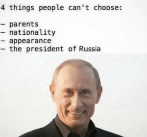 Seems accurate by Lontology FOLLOW HERE 4 MORE MEMES.: 4 things people can't choose:  - parents  - nationality  - appearance  - the president of Russia Seems accurate by Lontology FOLLOW HERE 4 MORE MEMES.