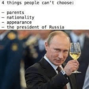 Parents, Russia, and Vodka: 4 things people can't choose:  -parents  - nationality  - appearance  - the president of Russia That there better be vodka