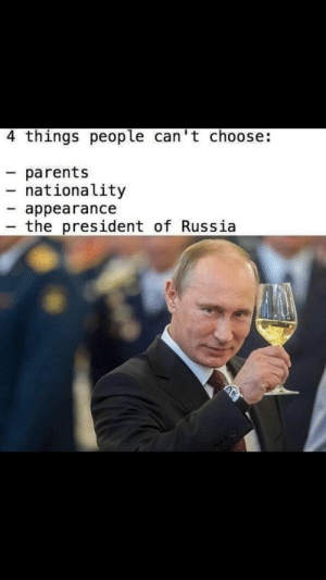 Parents, Russia, and Mother: 4 things people can't choose:  parents  nationality  appearance  - the president of Russia Mother Russia