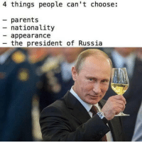 Parents, True, and Russia: 4 things people can't choose:  parents  nationality  appearance  the president of Russia Sounds true