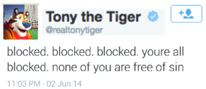 Free, Tiger, and Sin: | 4 |  Tony the Tiger  @realtonytiger  blocked. blocked. youre all  blocked.  blocked. none of you are free of sin  11:03 PM 02 Jun 14