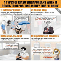 """Maximus, Memes, and Auspicious: 4 TYPES OF KIASU SINGAPOREANS WHEN IT  COMES TO DEPOSITING MONEY THIS """"LI CHUN""""  1) Extreme """"Quelle-r'  2) Combo King  Anything that makes them more  Always looking for a chance to win  comfortable, they will probably bring it along something more  Alright, since I deposited my  money  Ok you move the fan left  at 750am... might as well buy 4D!!  a bit.. ahh ok steady!  0570, 5007, 7050!! HUAT AH!  Maintain 1 more hour!  4) Superstitious Maximus  3] Must-be-the-first  Chut all the pattern at hand to skip queues  The ones who take superstitions to a  and be the first to deposit  whole new level  Limpeh just gonna use  PayLah! and deposit  money at 7am sharp!  Okay wore my lucky colour  Like this confirm first  liao!!  liao... now have to pray in the  sunlight beforeldeposit, then  take a shower with holy guan  r  yin ma water in the evening!  CONFIRM HUNT!! Gotta give it to those people who think of using <click link in bio> to deposit their money right on time hahahaha!! These are some Singaporeans that you will see during the auspicious """"Li Chun"""" timing tomorrow! 😂😂 sp"""