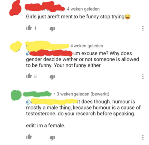Funny, Girls, and Nonsense: 4 weken geleden  Girls just aren't ment to be funny stop trying  1  4 weken geleden  um excuse me? Why does  gender descide wether or not someone is allowed  to be funny. Your not funny either  5  3 weken geleden (bewerkt)  it does though. humour is  mostly a male thing, because humour is a cause of  testosterone. do your research before speaking.  edit: im a female. Days Since Cis Nonsense: 0