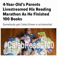 "Abc, Anaconda, and Books: 4-Year-Old's Parents  Livestreamed His Reading  Marathon As He Finished  100 Books  Somebody get Caleb Green a scholarship!  I-LOVE- A 4-year-old from Chicago put his toys aside on Saturday and spent his time reading 100 books. Caleb Green's parents livestreamed their son's reading marathon on Facebook as he read each book aloud. Each time he finished a set of 10 books, he celebrated with a dance. Caleb's dad, Sylus Green, told ABC affiliate WLS-TV that when he learned about his son's goal, his ""gut reaction [was] to talk him down a little bit but he was like, 'No, I want to read 100.'"" The family stocked up on books from their own collection as well as from friends' bookshelves. ""I like to read and I want to read some more like my sister,"" Caleb told the local outlet. Green told HuffPost it took a total of nine hours for Caleb to finish, including a few breaks in between. Nearly 4,000 viewers tuned in to watch his marathon. ""We were proud,"" Green said. ""We are used to Caleb setting goals, but it's always the ultimate feeling to see the look in your child's eye when they achieve what they set out to do."" Story by @_tarynitup! BlackBoyJoy"