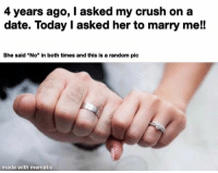 "Top 30 Funniest Memes To Finish Your Work Today: 4 years ago, I asked my crush on a  date. Today I asked her to marry me!!  She said ""No"" in both times and this is a random pic  made with mematic Top 30 Funniest Memes To Finish Your Work Today"