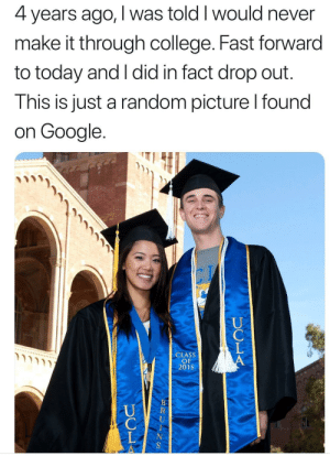 College, Google, and Memes: 4 years ago, I was told I would never  make it through college. Fast forward  to today and I did in fact drop out.  This is just a random picture l found  on Google.  CLASS  OF  2018 Quite the twist via /r/memes https://ift.tt/2NtIHby