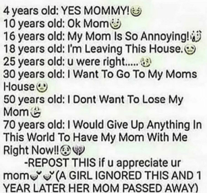 Moms, Appreciate, and Girl: 4 years old: YES MOMMY!  10 years old: Ok Mom  16 years old: My Mom Is So Annoying!  18 years old: I'm Leaving This House.  25 years old: u were right....  30 years old: I Want To Go To My Moms  House  50 years old: I Dont Want To Lose My  Mom  70 years old: I Would Give Up Anything In  This World To Have My Mom With Me  Right Now!!  REPOST THIS if u appreciate ur  mom (A GIRL IGNORED THIS AND 1  YEAR LATER HER MOM PASSED AWAY) Maybe I've been doing it wrong all this time?