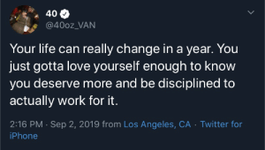 I just want you to know.: 40  @400z_VAN  Your life can really change in a year. You  just gotta love yourself enough to know  you deserve more and be disciplined to  actually work for it.  2:16 PM Sep 2, 2019 from Los Angeles, CA Twitter for  iPhone I just want you to know.