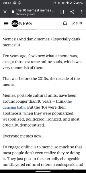 ABC News knows, what's up.: 40 43 %  08:43  The 10 memest memes ...  abcnews.go.com  = abcNEWS  LOG IN  ADC INE WS FIIOTO ImUStiation  Memes! (And dank memes! (Especially dank  memes!!))  Ten years ago, few knew what a meme was,  except those extreme online souls, which was  very meme-ish of them.  That was before the 2010s, the decade of the  meme.  Memes, portable cultural units, have been  around longer than 10 years -- think the  dancing baby. But the '10s were their  apotheosis, when they were popularized,  weaponized, politicized, ironized, and most  crucially, democratized.  Everyone memes now.  To engage online is to meme, so much so that  most people don't even realize they're doing  it. They just post in the eternally changeable  multilayered cultural referent codespeak, and ABC News knows, what's up.