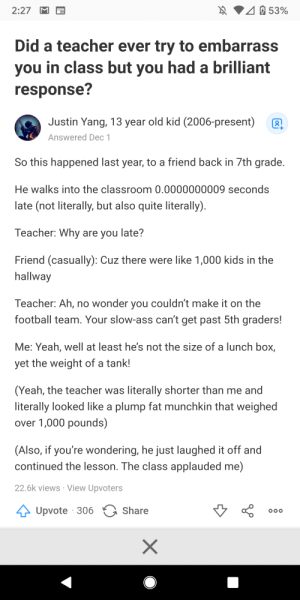 Yes I was the hallway: 40 53%  2:27  Did a teacher ever try to embarrass  you in class but you had a brilliant  response?  Justin Yang, 13 year old kid (2006-present)  +.  Answered Dec 1  So this happened last year, to a friend back in 7th grade.  He walks into the classroom 0.0000000009 seconds  late (not literally, but also quite literally).  Teacher: Why are you late?  Friend (casually): Cuz there were like 1,000 kids in the  hallway  Teacher: Ah, no wonder you couldn't make it on the  football team. Your slow-ass can't get past 5th graders!  Me: Yeah, well at least he's not the size of a lunch box,  yet the weight of a tank!  (Yeah, the teacher was literally shorter than me and  literally looked like a plump fat munchkin that weighed  over 1,000 pounds)  (Also, if you're wondering, he just laughed it off and  continued the lesson. The class applauded me)  22.6k views · View Upvoters  Upvote · 306  Share Yes I was the hallway