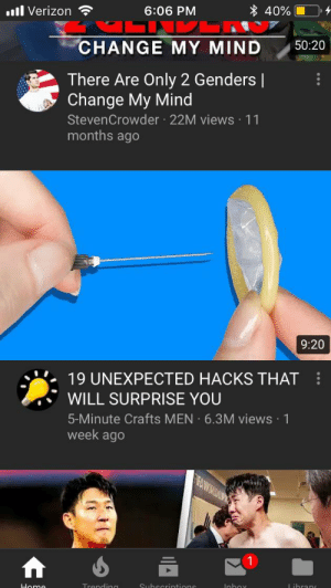 Reddit, Verizon, and youtube.com: 40%  6:06 PM  ll Verizon  50:20  CHANGE MY MIND  There Are Only 2 Genders    Change My Mind  StevenCrowder 22M views 11  months ago  9:20  19 UNEXPECTED HACKS THAT  WILL SURPRISE YOU  5-Minute Crafts MEN 6.3M views 1  week ago  FDA WORLDOUR  Library  Inbox  Subscrintione  Trendina  Home Found this on YouTube