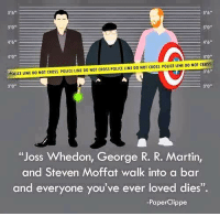 "And Steven: 40  AAHICE LINE DO NOT cRoss PouCE LINE DO Nor cRoss POLICE LINE DO NOT cRoss POLICE LINE DO NOT cRes  ""Joss Whedon, George R. R. Martin,  and Steven Moffat walk into a bar  and everyone you've ever loved dies"".  -Paper Clippe"