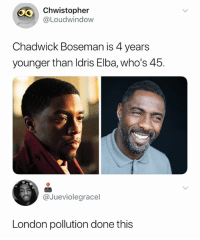 😂😂😂😂😂😂: 40  Chwistopher  @Loudwindow  Chadwick Boseman is 4 years  younger than Idris Elba, who's 45.  @Jueviolegracel  London pollution done this 😂😂😂😂😂😂